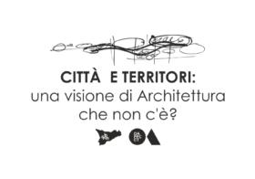 21.03.2018 – CITTÀ  E TERRITORI: una visione di Architettura che non c'è?